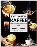Faszination Kaffee: Das große Kaffee & Barista Buch mit Tipps & Tricks zur Kaffee-Zubereitung und...